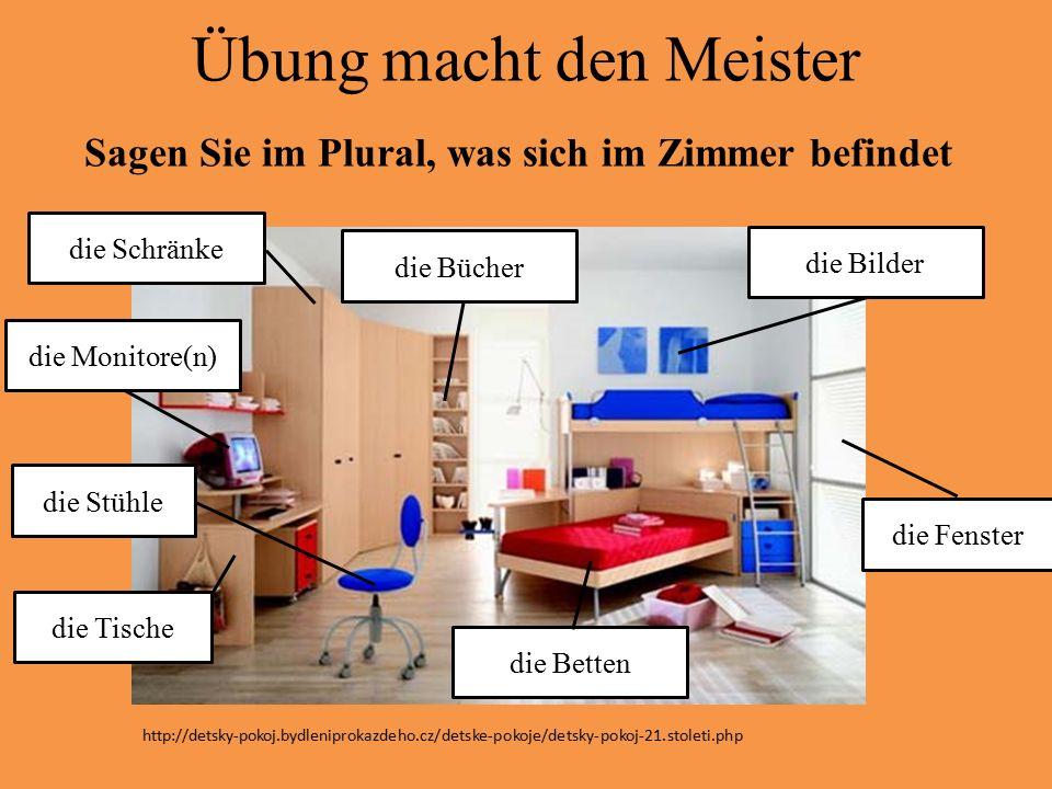 Übung macht den Meister Sagen Sie im Plural, was sich im Zimmer befindet die Schränke die Bilder die Stühle die Betten die Bücher die Monitore(n) die