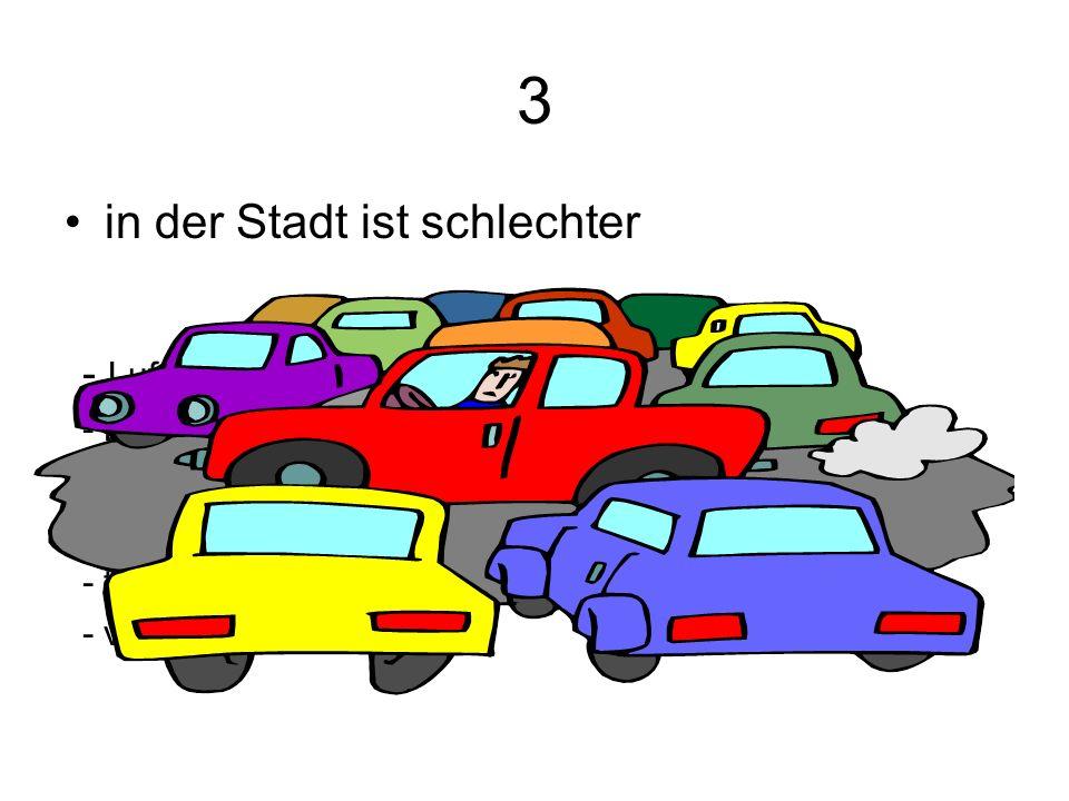 3 in der Stadt ist schlechter - Luftveschmutzung: Nebel, Smog - Lärm auf den Straβen - wenig Natur - Schwierigkeiten mit Parken - teuere Miete - viele Leute