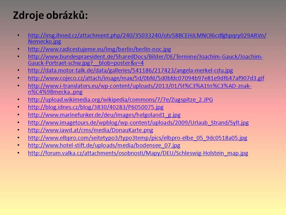 Zdroje obrázků: http://img.ihned.cz/attachment.php/240/35033240/otv58BCEHJLMNOl6cdfghpqry029ARVn/ Nemecko.jpg http://img.ihned.cz/attachment.php/240/35033240/otv58BCEHJLMNOl6cdfghpqry029ARVn/ Nemecko.jpg http://www.radicestujeme.eu/img/berlin/berlin-noc.jpg http://www.bundespraesident.de/SharedDocs/Bilder/DE/Termine/Joachim-Gauck/Joachim- Gauck-Portraet-schw.jpg __blob=poster&v=4 http://www.bundespraesident.de/SharedDocs/Bilder/DE/Termine/Joachim-Gauck/Joachim- Gauck-Portraet-schw.jpg __blob=poster&v=4 http://data.motor-talk.de/data/galleries/541186/217423/angela-merkel-cdu.jpg http://www.cojeco.cz/attach/image/max/5d/0bfd/5d0bfdc07094b97e81e9df647af907d3.gif http://www.i-translators.eu/wp-content/uploads/2013/01/St%C3%A1tn%C3%AD-znak- n%C4%9Bmecka..png http://www.i-translators.eu/wp-content/uploads/2013/01/St%C3%A1tn%C3%AD-znak- n%C4%9Bmecka..png http://upload.wikimedia.org/wikipedia/commons/7/7e/Zugspitze_2.JPG http://blog.idnes.cz/blog/3830/40283/P6050075.jpg http://www.marinefunker.de/deu/images/helgoland1_g.jpg http://www.imagetours.de/wpblog/wp-content/uploads/2009/Urlaub_Strand/Sylt.jpg http://www.iawd.at/cms/media/DonauKarte.png http://www.elbpro.com/seitetypo3/typo3temp/pics/elbpro-elbe_05_9dc0518a05.jpg http://www.hotel-stift.de/uploads/media/bodensee_07.jpg http://forum.valka.cz/attachments/osobnosti/Mapy/DEU/Schleswig-Holstein_map.jpg