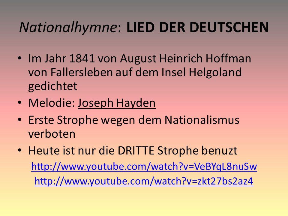 Nationalhymne: LIED DER DEUTSCHEN Im Jahr 1841 von August Heinrich Hoffman von Fallersleben auf dem Insel Helgoland gedichtet Melodie: Joseph Hayden Erste Strophe wegen dem Nationalismus verboten Heute ist nur die DRITTE Strophe benuzt http://www.youtube.com/watch v=VeBYqL8nuSw http://www.youtube.com/watch v=zkt27bs2az4