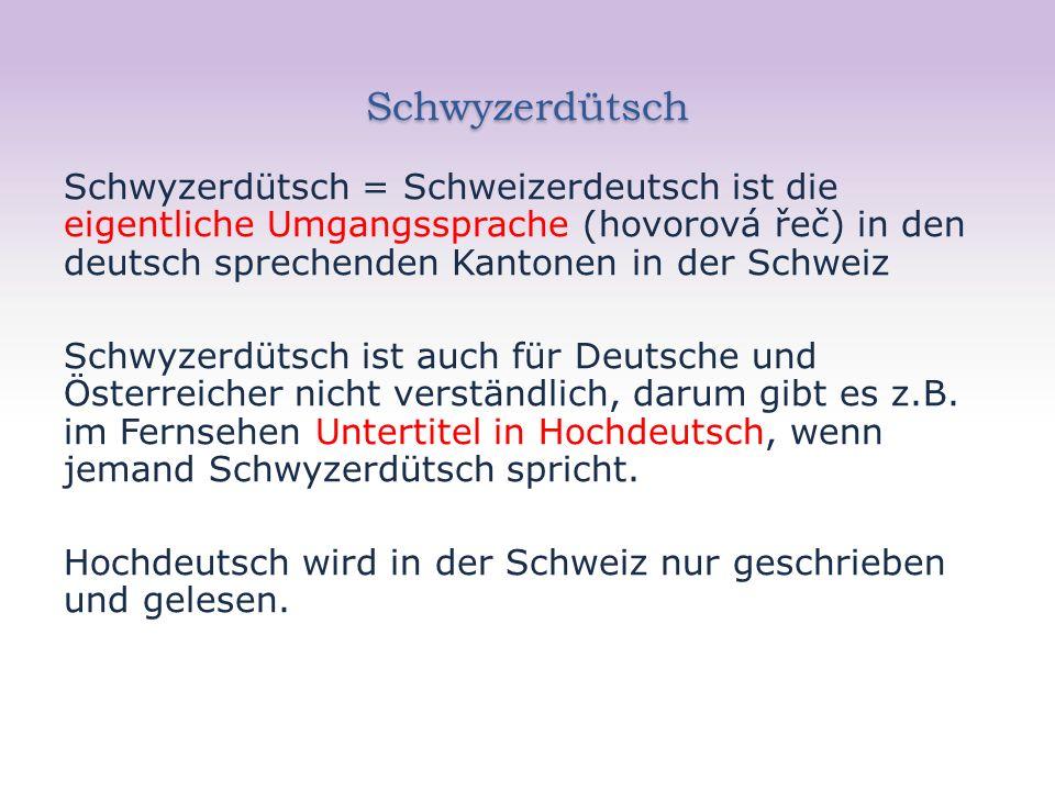Schwyzerdütsch Schwyzerdütsch = Schweizerdeutsch ist die eigentliche Umgangssprache (hovorová řeč) in den deutsch sprechenden Kantonen in der Schweiz Schwyzerdütsch ist auch für Deutsche und Österreicher nicht verständlich, darum gibt es z.B.