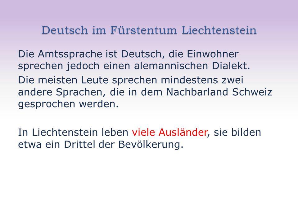 Deutsch im Fürstentum Liechtenstein Die Amtssprache ist Deutsch, die Einwohner sprechen jedoch einen alemannischen Dialekt.