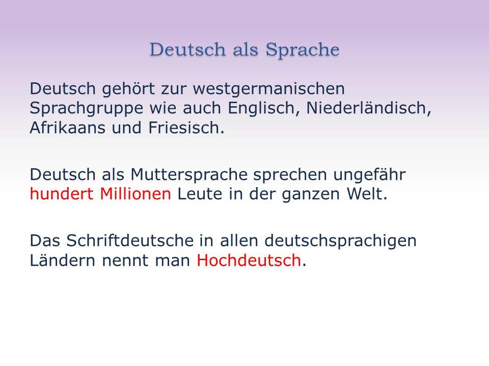 Deutsch als Sprache Deutsch gehört zur westgermanischen Sprachgruppe wie auch Englisch, Niederländisch, Afrikaans und Friesisch.