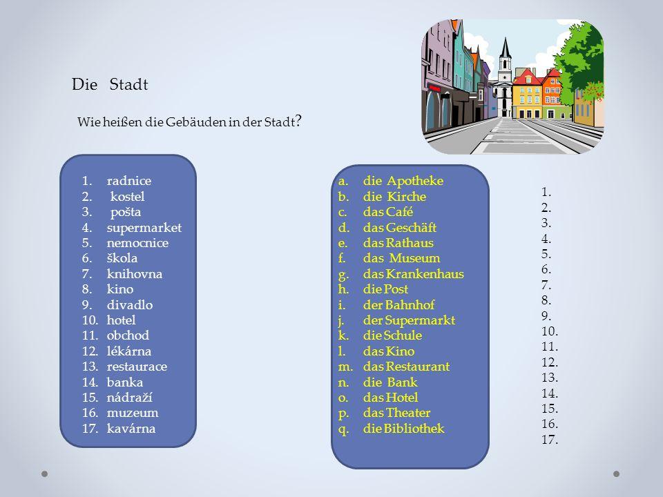 Die Stadt Wie heißen die Gebäuden in der Stadt ? 1.radnice 2. kostel 3. pošta 4.supermarket 5.nemocnice 6.škola 7.knihovna 8.kino 9.divadlo 10.hotel 1