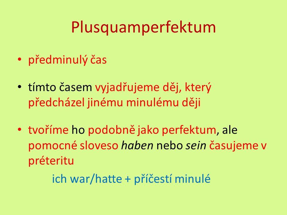 Plusquamperfektum předminulý čas tímto časem vyjadřujeme děj, který předcházel jinému minulému ději tvoříme ho podobně jako perfektum, ale pomocné sloveso haben nebo sein časujeme v préteritu ich war/hatte + příčestí minulé