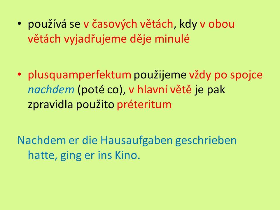 používá se v časových větách, kdy v obou větách vyjadřujeme děje minulé plusquamperfektum použijeme vždy po spojce nachdem (poté co), v hlavní větě je pak zpravidla použito préteritum Nachdem er die Hausaufgaben geschrieben hatte, ging er ins Kino.