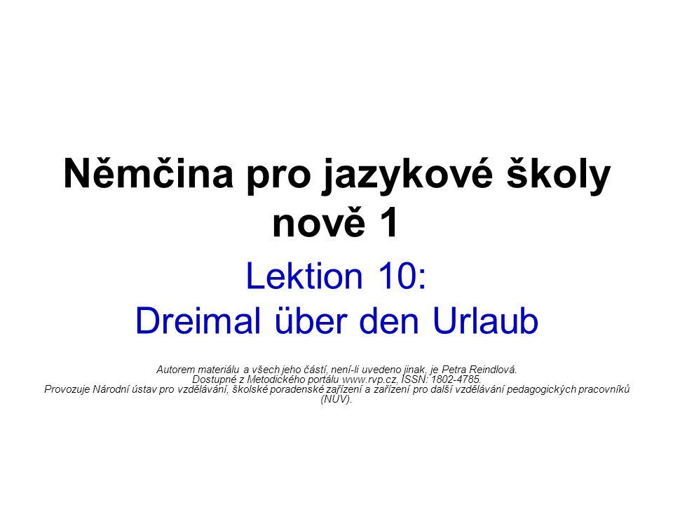 Němčina pro jazykové školy nově 1 Lektion 10: Dreimal über den Urlaub Autorem materiálu a všech jeho částí, není-li uvedeno jinak, je Petra Reindlová.