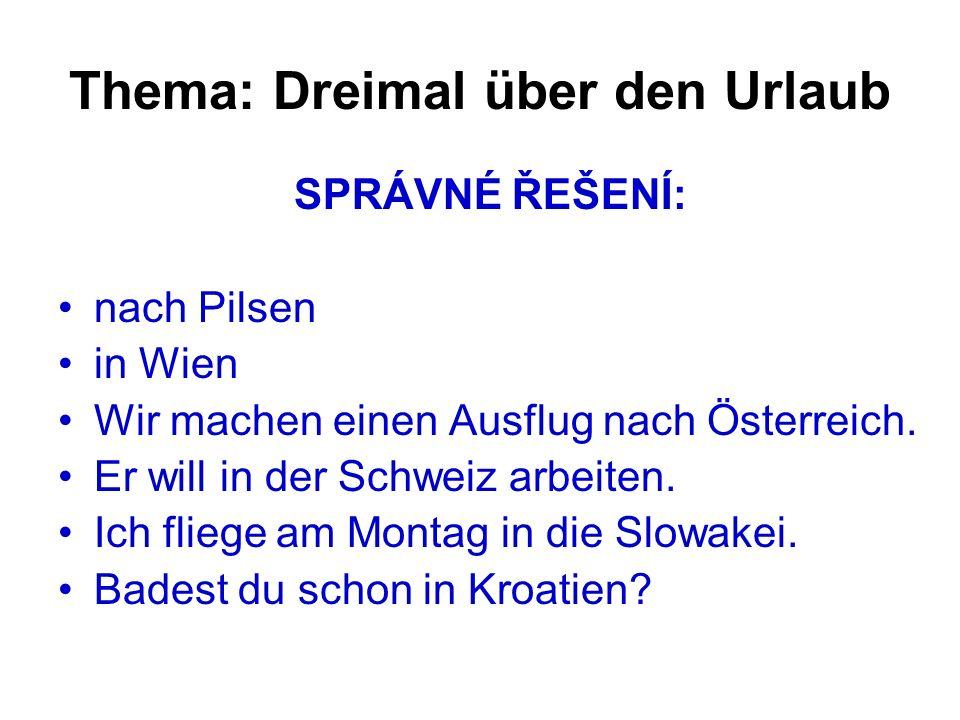 Thema: Dreimal über den Urlaub SPRÁVNÉ ŘEŠENÍ: nach Pilsen in Wien Wir machen einen Ausflug nach Österreich.
