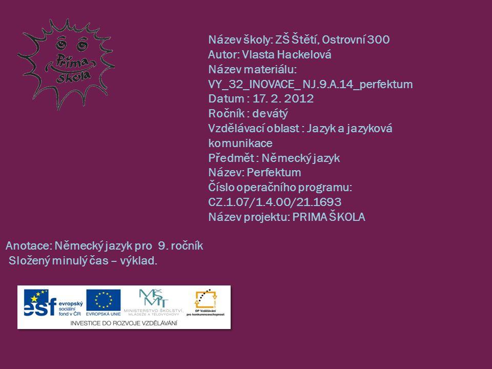 Název školy: ZŠ Štětí, Ostrovní 300 Autor: Vlasta Hackelová Název materiálu: VY_32_INOVACE_ NJ.9.A.14_perfektum Datum : 17.