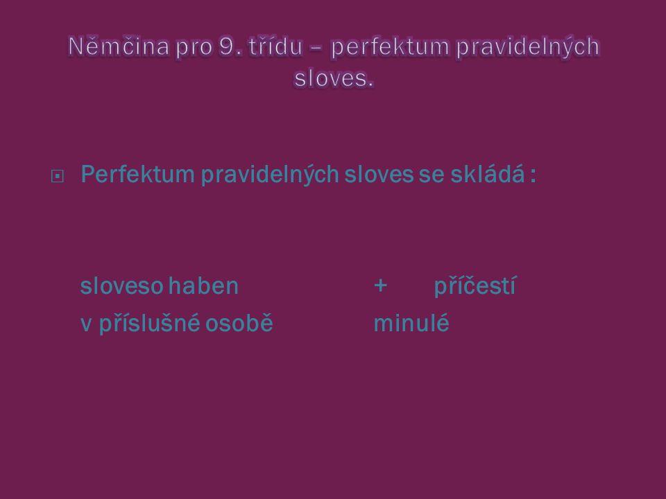  Perfektum pravidelných sloves se skládá : sloveso haben + příčestí v příslušné osobě minulé