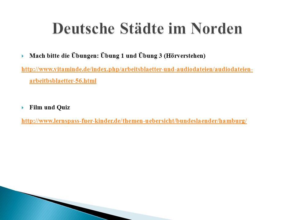  Mach bitte die Übungen: Übung 1 und Übung 3 (Hörverstehen) http://www.vitaminde.de/index.php/arbeitsblaetter-und-audiodateien/audiodateien- arbeitbsblaetter-56.html  Film und Quiz http://www.lernspass-fuer-kinder.de/themen-uebersicht/bundeslaender/hamburg/