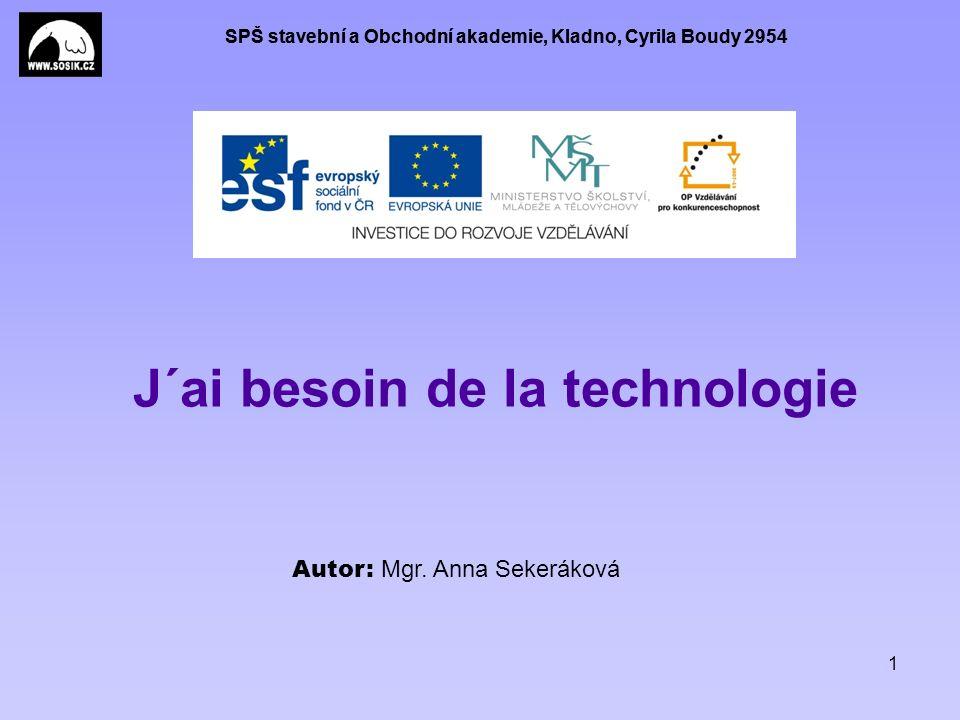 SPŠ stavební a Obchodní akademie, Kladno, Cyrila Boudy 2954 1 J´ai besoin de la technologie Autor: Mgr. Anna Sekeráková