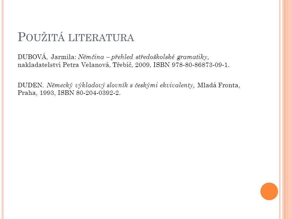 P OUŽITÁ LITERATURA DUBOVÁ, Jarmila: Němčina – přehled středoškolské gramatiky, nakladatelství Petra Velanová, Třebíč, 2009, ISBN 978-80-86873-09-1.