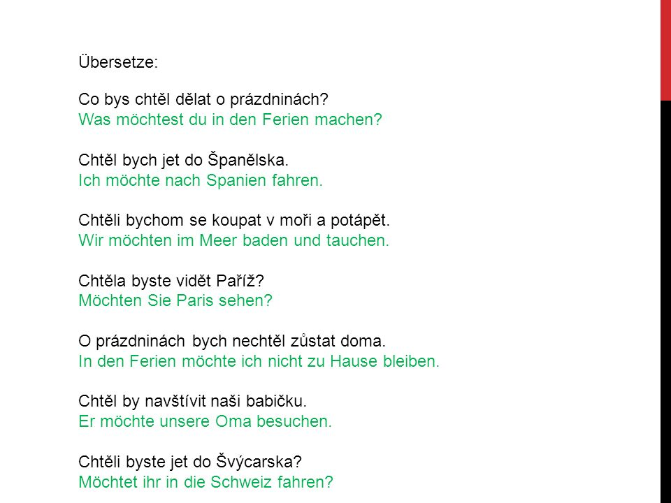 Übersetze: Co bys chtěl dělat o prázdninách? Was möchtest du in den Ferien machen? Chtěl bych jet do Španělska. Ich möchte nach Spanien fahren. Chtěli