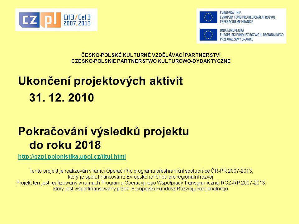 ČESKO-POLSKÉ KULTURNĚ VZDĚLÁVACÍ PARTNERSTVÍ CZESKO-POLSKIE PARTNERSTWO KULTUROWO-DYDAKTYCZNE Ukončení projektových aktivit 31. 12. 2010 Pokračování v