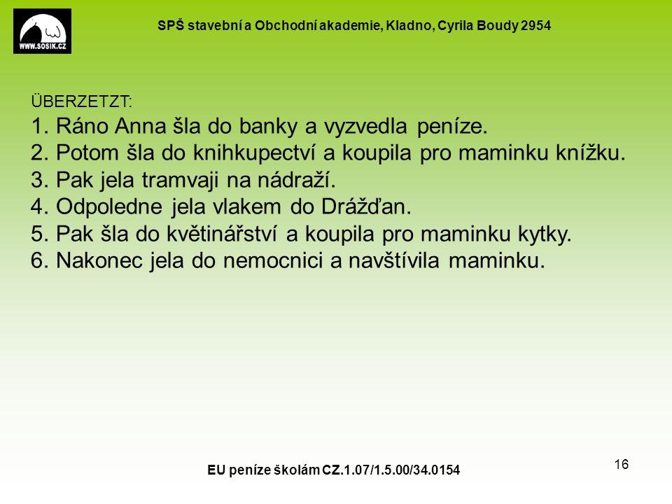 SPŠ stavební a Obchodní akademie, Kladno, Cyrila Boudy 2954 EU peníze školám CZ.1.07/1.5.00/34.0154 16 ÜBERZETZT: 1.Ráno Anna šla do banky a vyzvedla peníze.