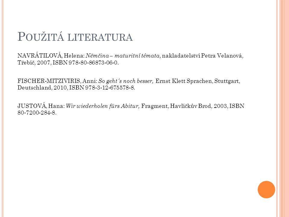 P OUŽITÁ LITERATURA NAVRÁTILOVÁ, Helena: Němčina – maturitní témata, nakladatelství Petra Velanová, Třebíč, 2007, ISBN 978-80-86873-06-0.