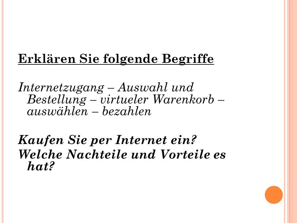 Erklären Sie folgende Begriffe Internetzugang – Auswahl und Bestellung – virtueler Warenkorb – auswählen – bezahlen Kaufen Sie per Internet ein? Welch