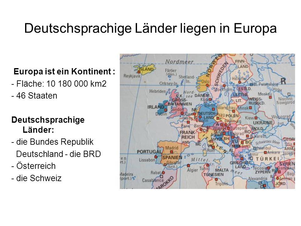 Deutschsprachige Länder liegen in Europa Europa ist ein Kontinent : - Fläche: 10 180 000 km2 - 46 Staaten Deutschsprachige Länder: - die Bundes Republik Deutschland - die BRD - Österreich - die Schweiz