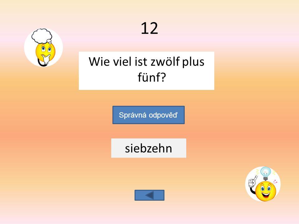 Wie viel ist zwölf plus fünf siebzehn Správná odpověď 12
