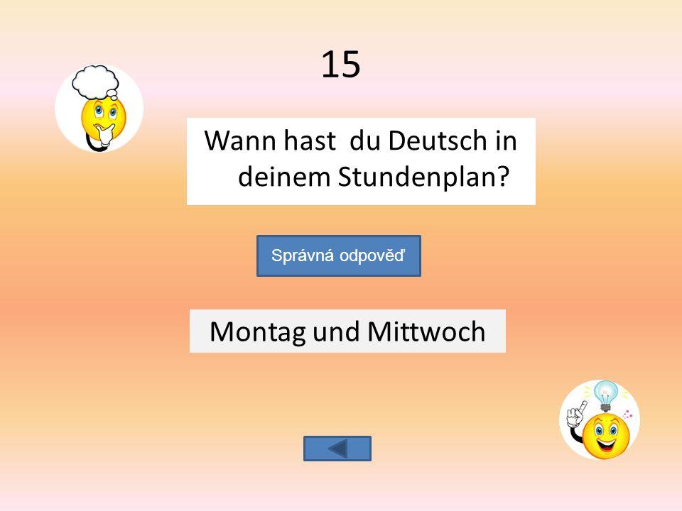 Wann hast du Deutsch in deinem Stundenplan Montag und Mittwoch Správná odpověď 15