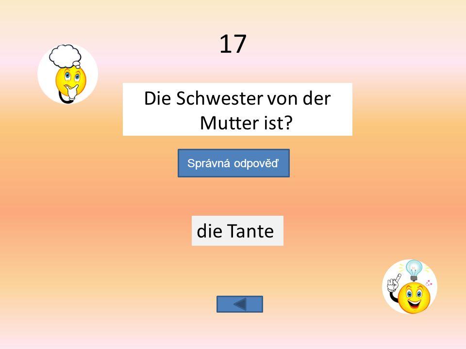 Die Schwester von der Mutter ist die Tante Správná odpověď 17