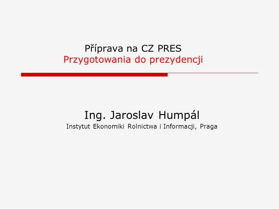 Příprava na CZ PRES Przygotowania do prezydencji Ing. Jaroslav Humpál Instytut Ekonomiki Rolnictwa i Informacji, Praga