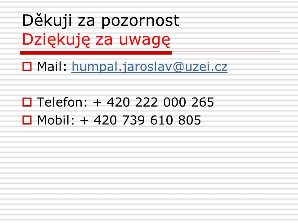 Děkuji za pozornost Dziękuję za uwagę  Mail: humpal.jaroslav@uzei.czhumpal.jaroslav@uzei.cz  Telefon: + 420 222 000 265  Mobil: + 420 739 610 805