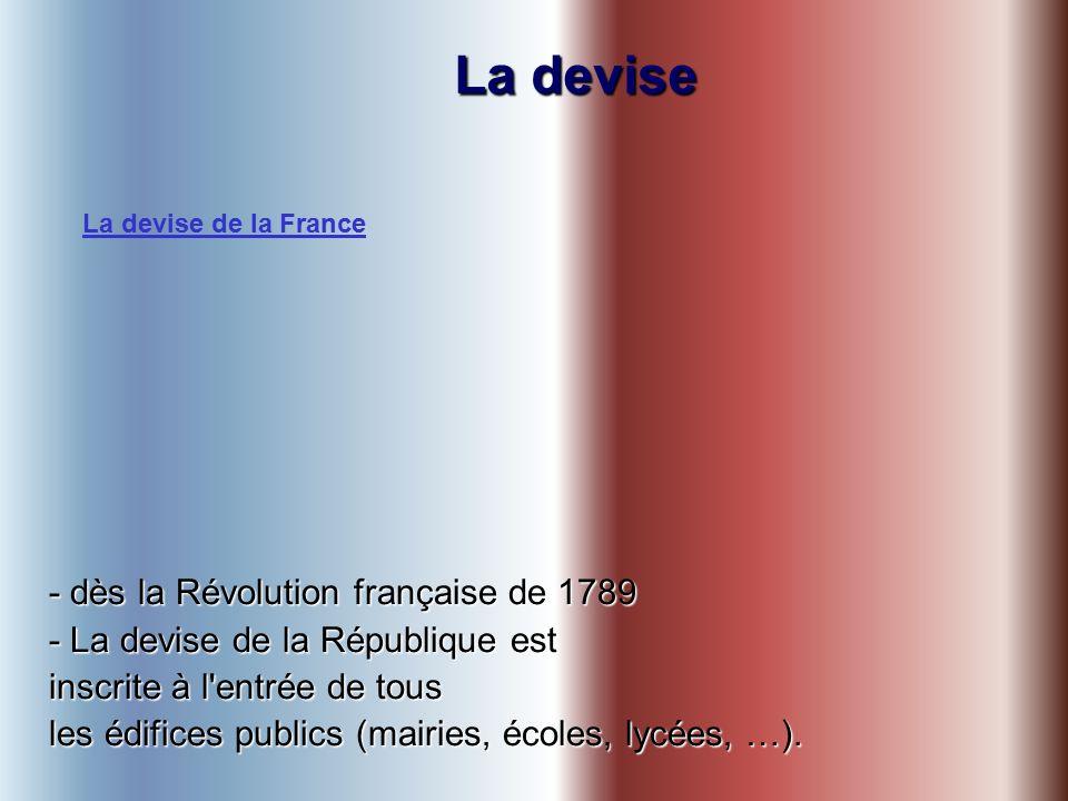 La devise - dès la Révolution française de 1789 - La devise de la République est inscrite à l entrée de tous les édifices publics (mairies, écoles, lycées, …).