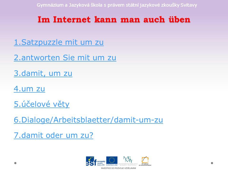 Gymnázium a Jazyková škola s právem státní jazykové zkoušky Svitavy Im Internet kann man auch üben 1.Satzpuzzle mit um zu 2.antworten Sie mit um zu 3.