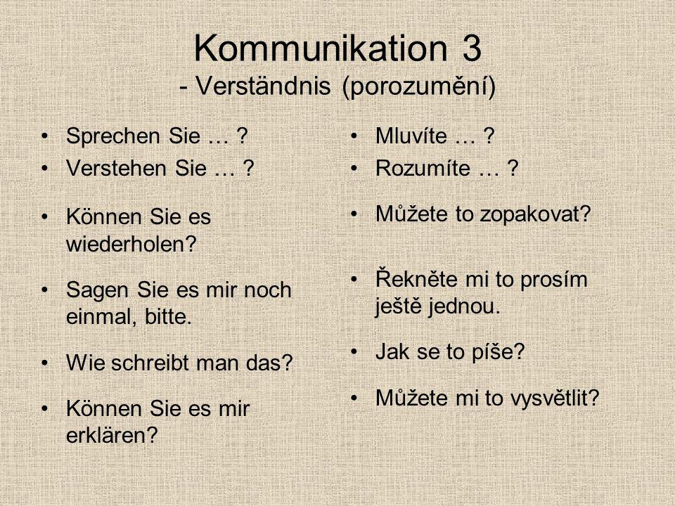 Kommunikation 3 - Verständnis (porozumění) Sprechen Sie … ? Verstehen Sie … ? Können Sie es wiederholen? Sagen Sie es mir noch einmal, bitte. Wie schr