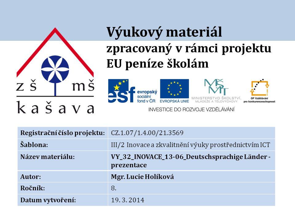 Výukový materiál zpracovaný v rámci projektu EU peníze školám Registrační číslo projektu:CZ.1.07/1.4.00/21.3569 Šablona:III/2 Inovace a zkvalitnění výuky prostřednictvím ICT Název materiálu:VY_32_INOVACE_13-06_Deutschsprachige Länder - prezentace Autor:Mgr.