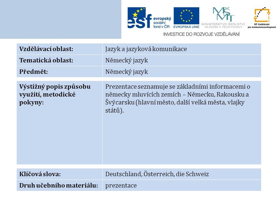Vzdělávací oblast:Jazyk a jazyková komunikace Tematická oblast:Německý jazyk Předmět:Německý jazyk Výstižný popis způsobu využití, metodické pokyny: Prezentace seznamuje se základními informacemi o německy mluvících zemích – Německu, Rakousku a Švýcarsku (hlavní město, další velká města, vlajky států).