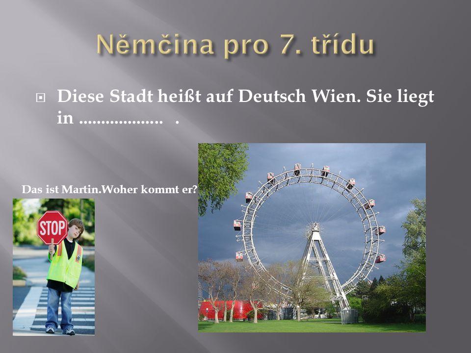  Diese Stadt heißt auf Deutsch Wien. Sie liegt in....................