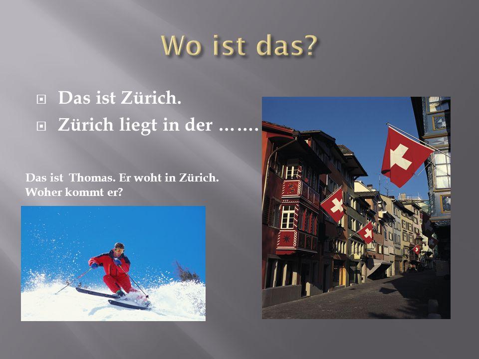  Das ist Zürich.  Zürich liegt in der ……. Das ist Thomas. Er woht in Zürich. Woher kommt er