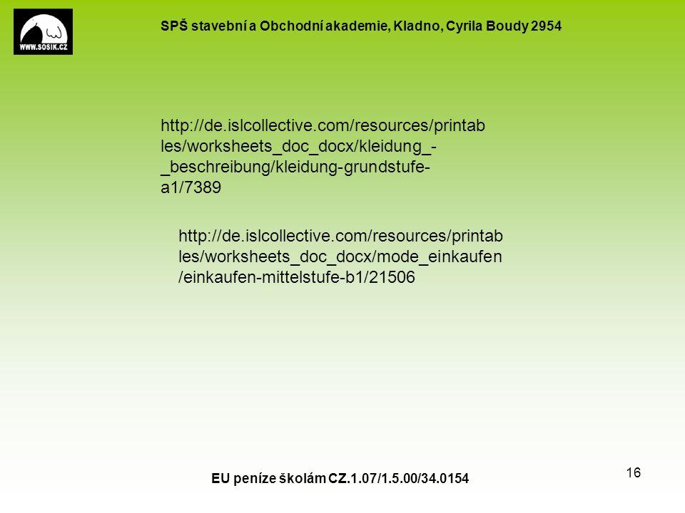 SPŠ stavební a Obchodní akademie, Kladno, Cyrila Boudy 2954 EU peníze školám CZ.1.07/1.5.00/34.0154 16 http://de.islcollective.com/resources/printab les/worksheets_doc_docx/kleidung_- _beschreibung/kleidung-grundstufe- a1/7389 http://de.islcollective.com/resources/printab les/worksheets_doc_docx/mode_einkaufen /einkaufen-mittelstufe-b1/21506