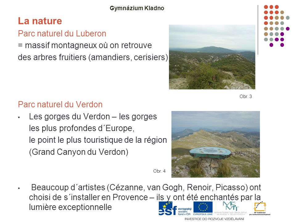 La nature Parc naturel du Luberon = massif montagneux où on retrouve des arbres fruitiers (amandiers, cerisiers) et des vignes Parc naturel du Verdon Les gorges du Verdon – les gorges les plus profondes d´Europe, le point le plus touristique de la région (Grand Canyon du Verdon) Beaucoup d´artistes (Cézanne, van Gogh, Renoir, Picasso) ont choisi de s´installer en Provence – ils y ont été enchantés par la lumière exceptionnelle Obr.