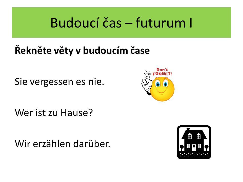 Budoucí čas – futurum I Řekněte věty v budoucím čase Sie vergessen es nie.
