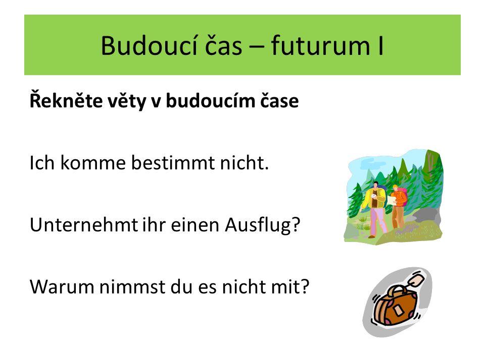 Budoucí čas – futurum I Řekněte věty v budoucím čase Ich komme bestimmt nicht.