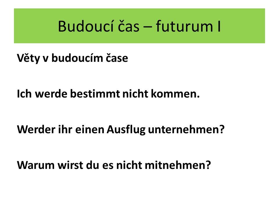 Budoucí čas – futurum I Věty v budoucím čase Ich werde bestimmt nicht kommen.