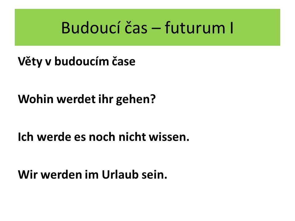 Budoucí čas – futurum I Věty v budoucím čase Wohin werdet ihr gehen.
