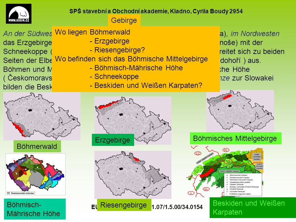 SPŠ stavební a Obchodní akademie, Kladno, Cyrila Boudy 2954 EU peníze školám CZ.1.07/1.5.00/34.0154 5 Gebirge An der Südwestgrenze Tschechiens liegt der Böhmerwald (Šumava), im Nordwesten das Erzgebirge (Krušné hory) und im Norden Riesengebirge (Krkonoše) mit der Schneekoppe (Sněžka 1602 Meter).