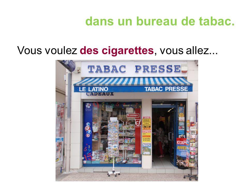 dans un bureau de tabac. Vous voulez des cigarettes, vous allez...