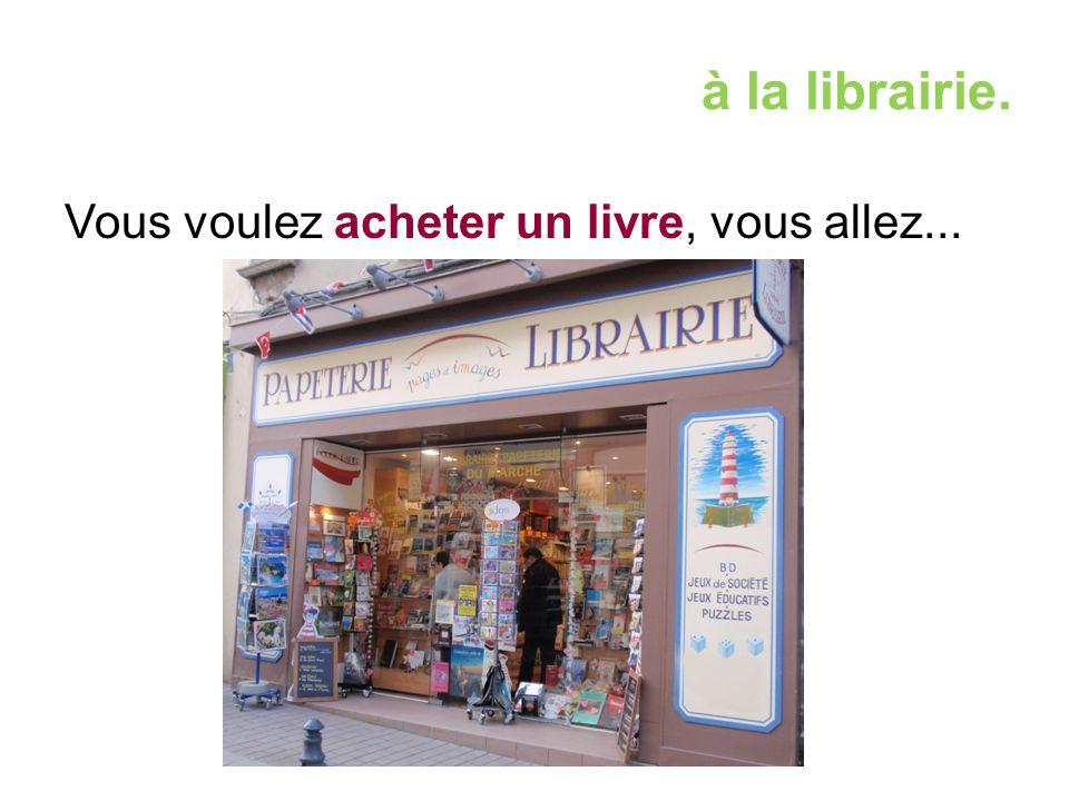 à la librairie. Vous voulez acheter un livre, vous allez...