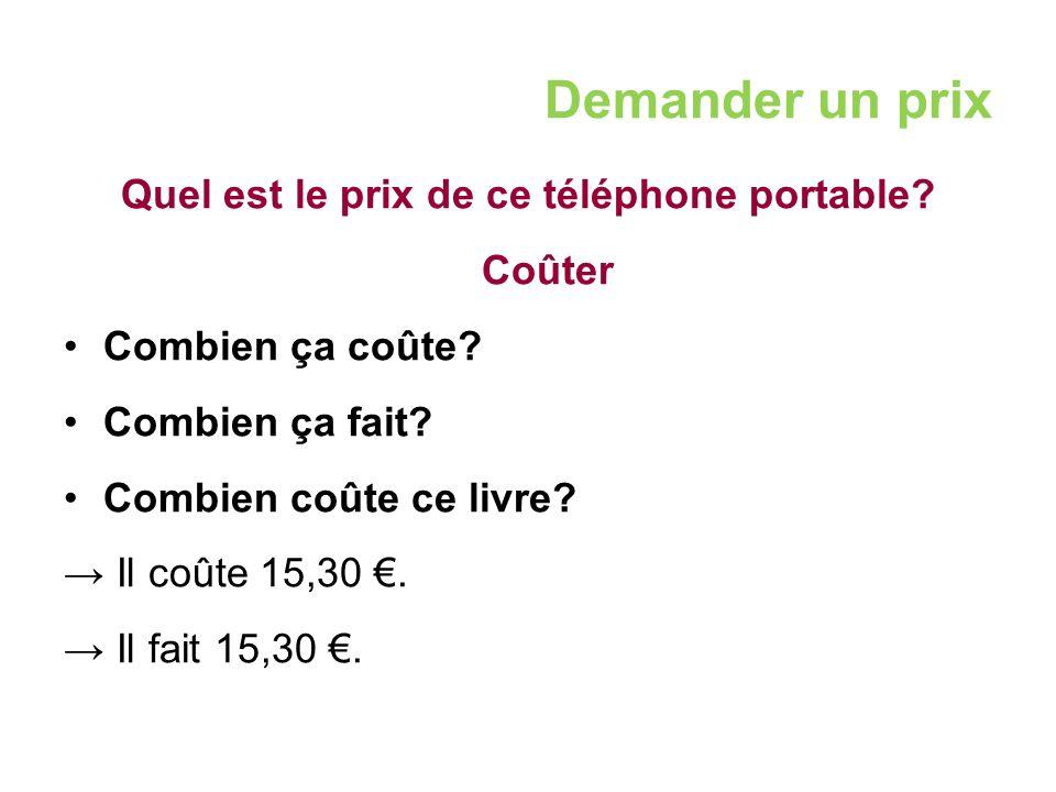 Demander un prix Quel est le prix de ce téléphone portable? Coûter Combien ça coûte? Combien ça fait? Combien coûte ce livre? → Il coûte 15,30 €. → Il