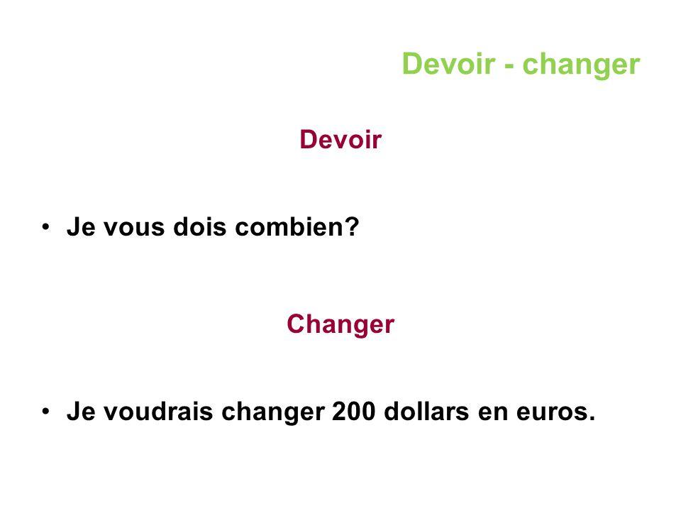Devoir - changer Devoir Je vous dois combien? Changer Je voudrais changer 200 dollars en euros.