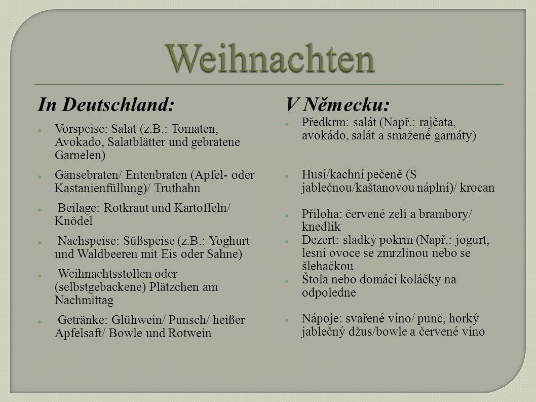 In Deutschland: Vorspeise: Salat (z.B.: Tomaten, Avokado, Salatblätter und gebratene Garnelen) Gänsebraten/ Entenbraten (Apfel- oder Kastanienfüllung)/ Truthahn Beilage: Rotkraut und Kartoffeln/ Knödel Nachspeise: Süßspeise (z.B.: Yoghurt und Waldbeeren mit Eis oder Sahne) Weihnachtsstollen oder (selbstgebackene) Plätzchen am Nachmittag Getränke: Glühwein/ Punsch/ heißer Apfelsaft/ Bowle und Rotwein V Německu: Předkrm: salát (Např.: rajčata, avokádo, salát a smažené garnáty) Husí/kachní pečeně (S jablečnou/kaštanovou náplní)/ krocan Příloha: červené zelí a brambory/ knedlík Dezert: sladký pokrm (Např.: jogurt, lesní ovoce se zmrzlinou nebo se šlehačkou Štola nebo domácí koláčky na odpoledne Nápoje: svařené víno/ punč, horký jablečný džus/bowle a červené víno