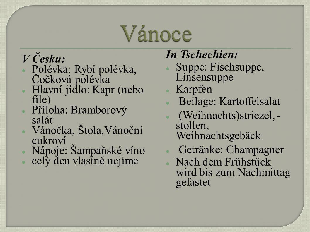 V Česku: Polévka: Rybí polévka, Čočková polévka Hlavní jídlo: Kapr (nebo file) Příloha: Bramborový salát Vánočka, Štola,Vánoční cukroví Nápoje: Šampaňské víno celý den vlastně nejíme In Tschechien: Suppe: Fischsuppe, Linsensuppe Karpfen Beilage: Kartoffelsalat (Weihnachts)striezel, - stollen, Weihnachtsgebäck Getränke: Champagner Nach dem Frühstück wird bis zum Nachmittag gefastet