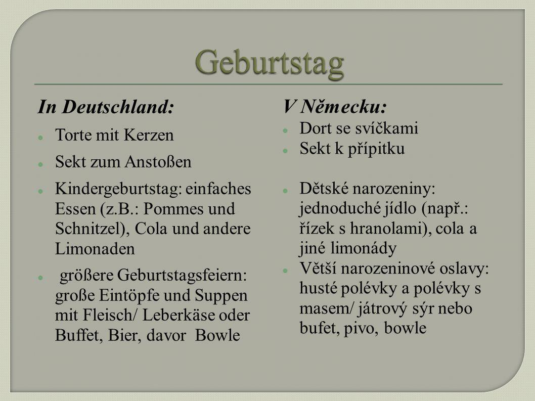 In Deutschland: Torte mit Kerzen Sekt zum Anstoßen Kindergeburtstag: einfaches Essen (z.B.: Pommes und Schnitzel), Cola und andere Limonaden größere Geburtstagsfeiern: große Eintöpfe und Suppen mit Fleisch/ Leberkäse oder Buffet, Bier, davor Bowle V Německu: Dort se svíčkami Sekt k přípitku Dětské narozeniny: jednoduché jídlo (např.: řízek s hranolami), cola a jiné limonády Větší narozeninové oslavy: husté polévky a polévky s masem/ játrový sýr nebo bufet, pivo, bowle