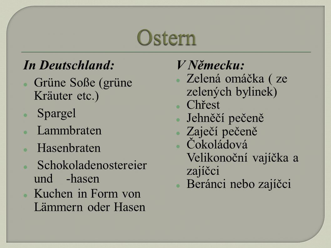 In Deutschland: Grüne Soße (grüne Kräuter etc.) Spargel Lammbraten Hasenbraten Schokoladenostereier und -hasen Kuchen in Form von Lämmern oder Hasen V Německu: Zelená omáčka ( ze zelených bylinek) Chřest Jehněčí pečeně Zaječí pečeně Čokoládová Velikonoční vajíčka a zajíčci Beránci nebo zajíčci